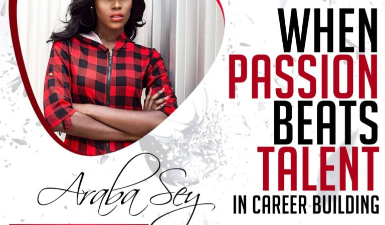 WHEN PASSION BEATS TALENT IN CAREER BUILDING – ARABA SEY WRITES